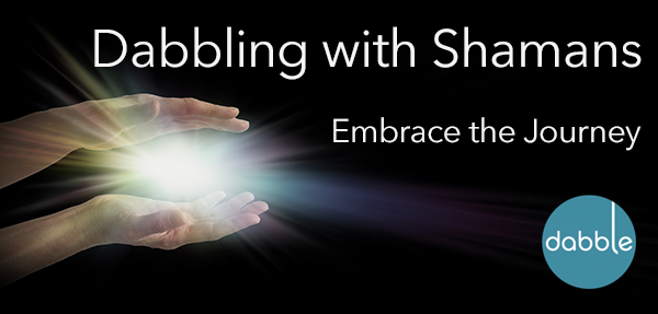 Dabbling with Shamans: Embrace the Journey