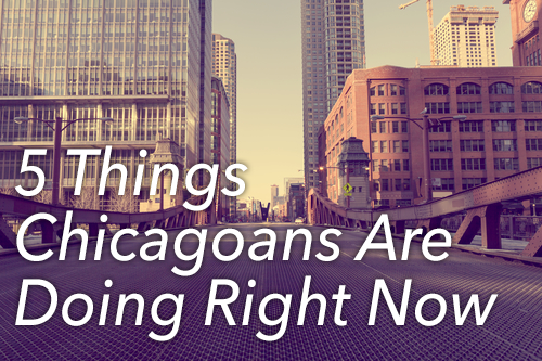 5 Things Chicagoans Are Doing Right Now