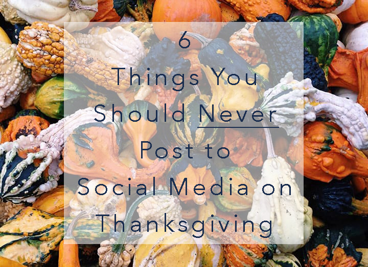 6 Things You Should NEVER Post to Social Media on Thanksgiving
